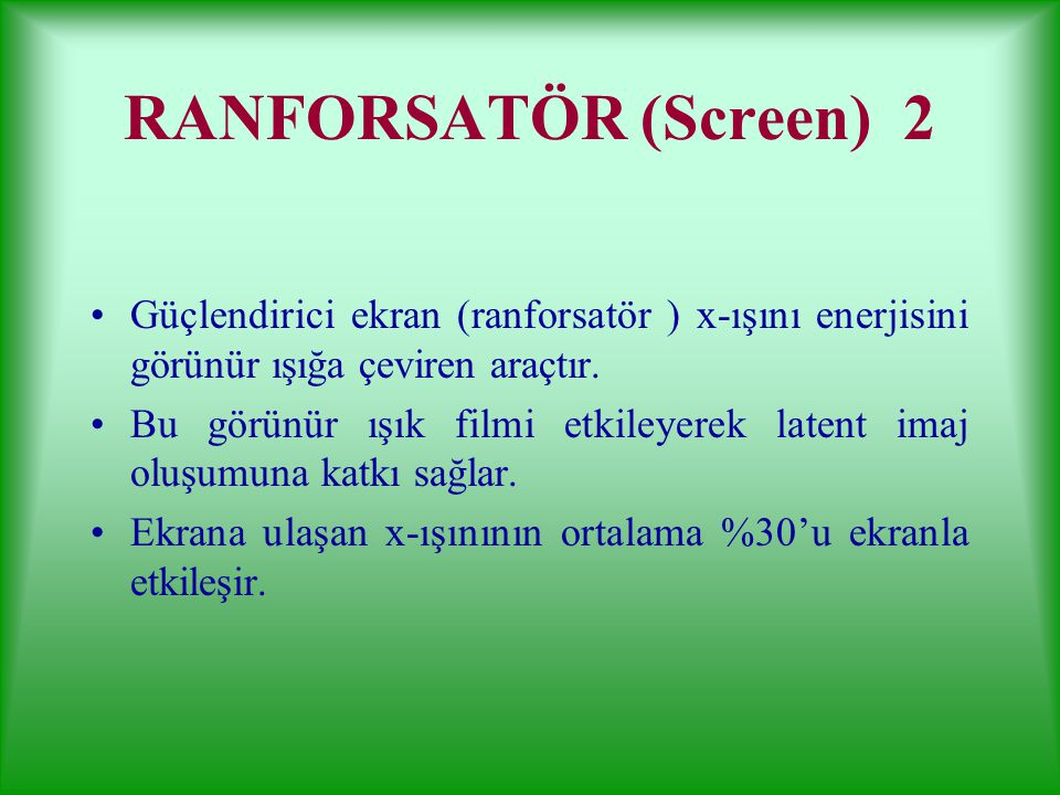 RANFORSATÖR (Screen, Ekran) 1 X-ışınlarını saptamak ve anatomik yapıları belirlemek için tek başına film kullanımı etkin değildir. X-ışınlarının %1'de