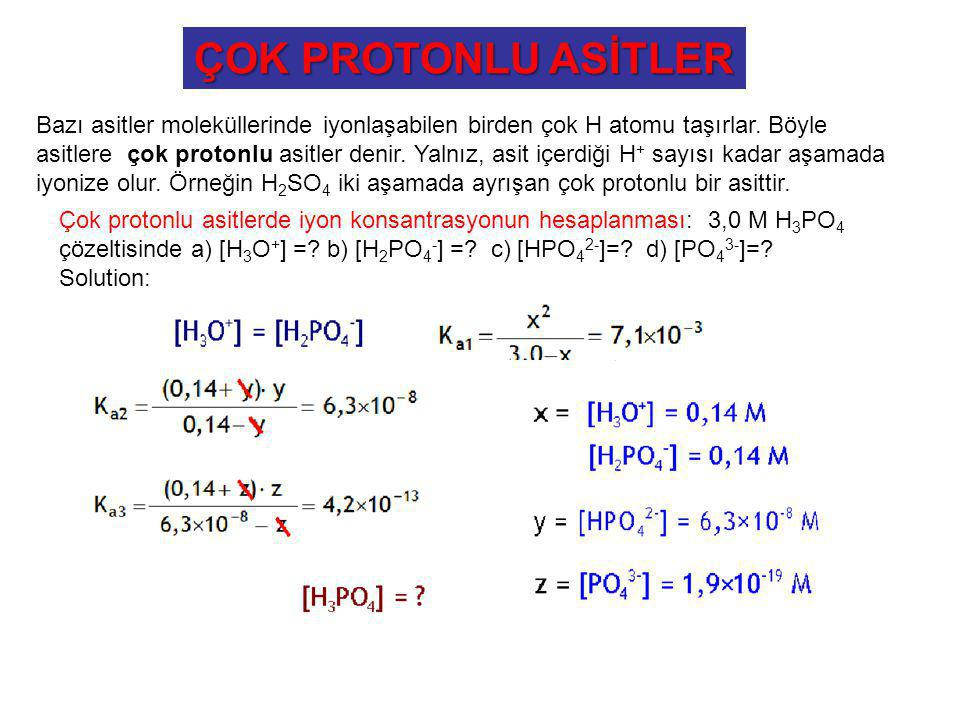ÇOK PROTONLU ASİTLER Çok protonlu asitlerde iyon konsantrasyonun hesaplanması: 3,0 M H 3 PO 4 çözeltisinde a) [H 3 O + ] =? b) [H 2 PO 4 - ] =? c) [HP