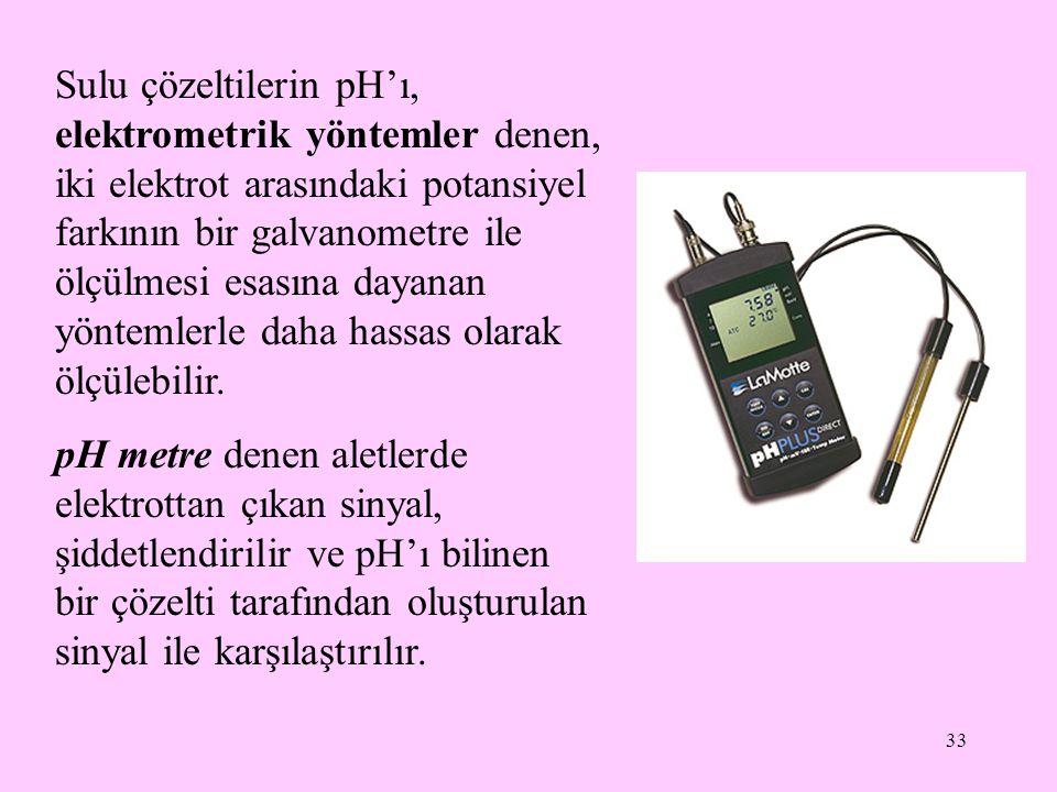 33 Sulu çözeltilerin pH'ı, elektrometrik yöntemler denen, iki elektrot arasındaki potansiyel farkının bir galvanometre ile ölçülmesi esasına dayanan y