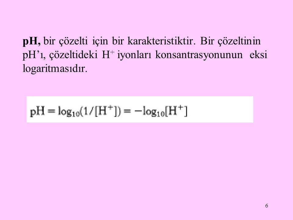 6 pH, bir çözelti için bir karakteristiktir. Bir çözeltinin pH'ı, çözeltideki H + iyonları konsantrasyonunun eksi logaritmasıdır.
