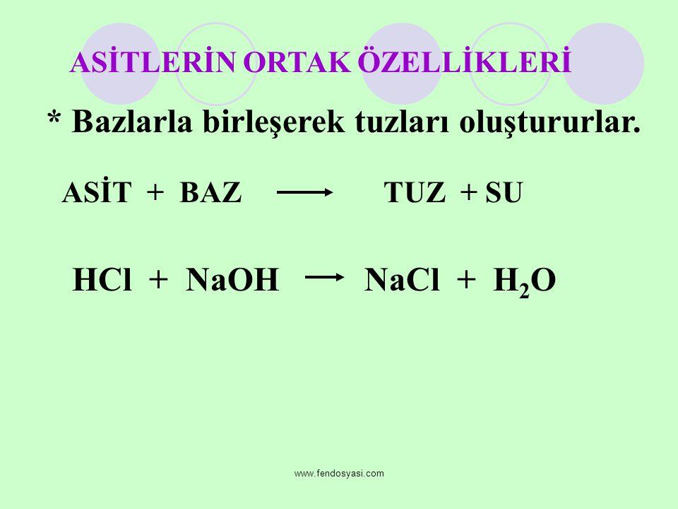 www.fendosyasi.com * Bazlarla birleşerek tuzları oluştururlar. ASİT + BAZ TUZ + SU HCl + NaOH NaCl + H 2 O ASİTLERİN ORTAK ÖZELLİKLERİ