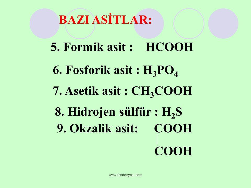 www.fendosyasi.com 5. Formik asit : HCOOH 6. Fosforik asit : H 3 PO 4 7. Asetik asit : CH 3 COOH 8. Hidrojen sülfür : H2SH2S 9. Okzalik asit: COOH COO
