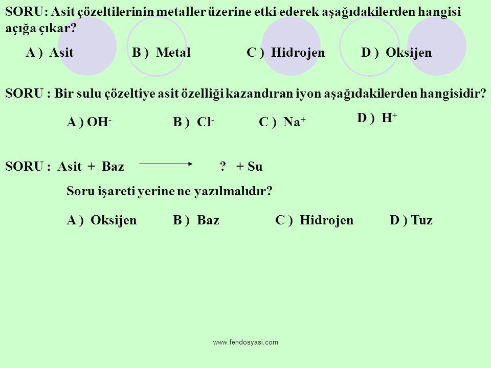 www.fendosyasi.com SORU: Asit çözeltilerinin metaller üzerine etki ederek aşağıdakilerden hangisi açığa çıkar? A ) AsitB ) MetalC ) HidrojenD ) Oksije
