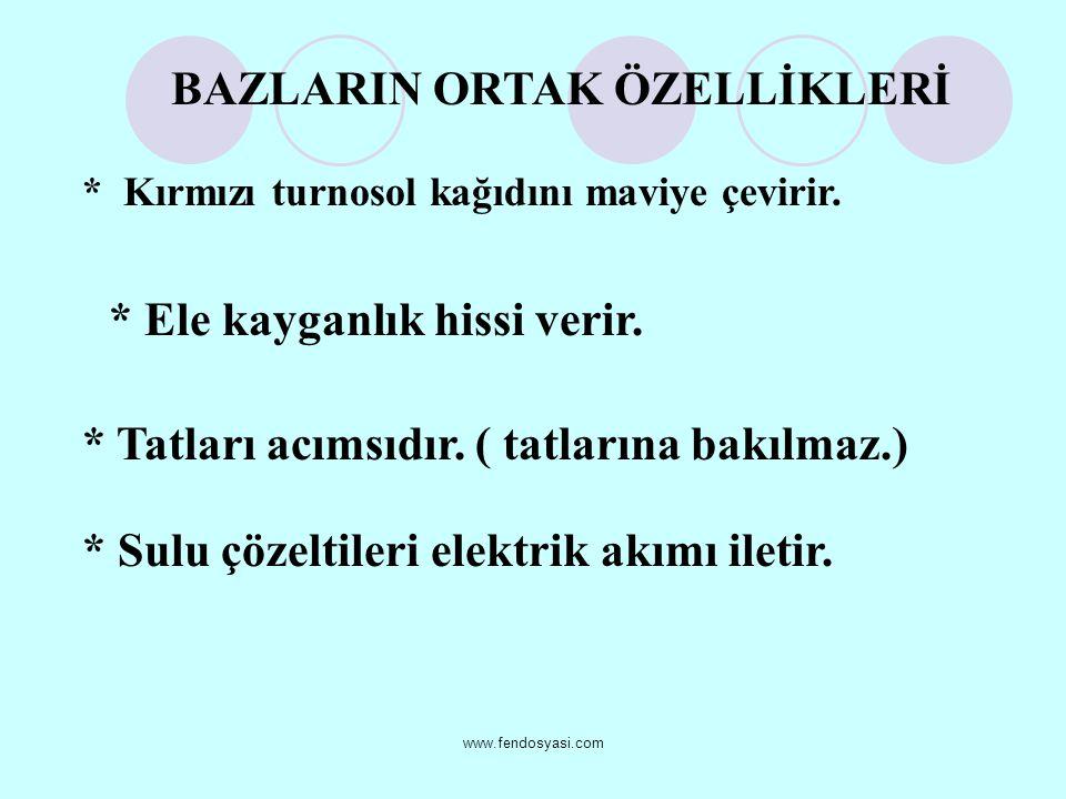 www.fendosyasi.com BAZLARIN ORTAK ÖZELLİKLERİ * Kırmızı turnosol kağıdını maviye çevirir. * Ele kayganlık hissi verir. * Tatları acımsıdır. ( tatların