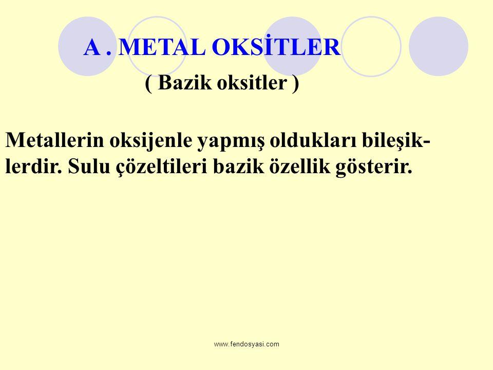 www.fendosyasi.com Metallerin oksijenle yapmış oldukları bileşik- lerdir. Sulu çözeltileri bazik özellik gösterir. ( Bazik oksitler ) A. METAL OKSİTLE