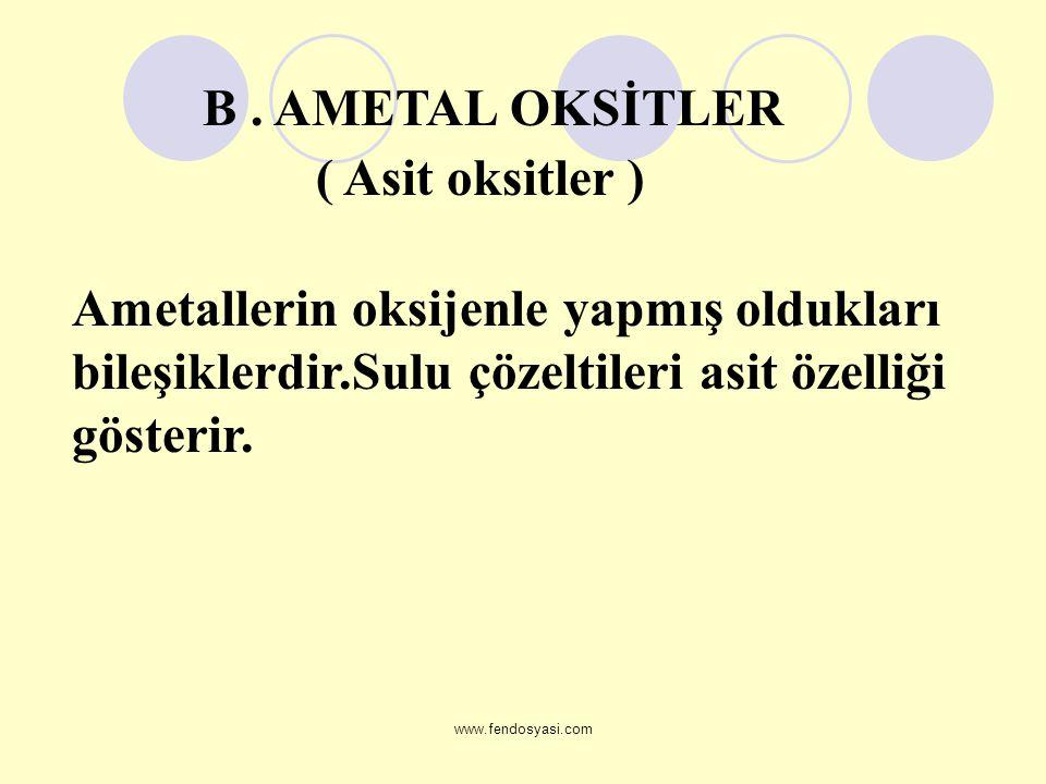 www.fendosyasi.com Ametallerin oksijenle yapmış oldukları bileşiklerdir.Sulu çözeltileri asit özelliği gösterir. ( Asit oksitler ) B. AMETAL OKSİTLER
