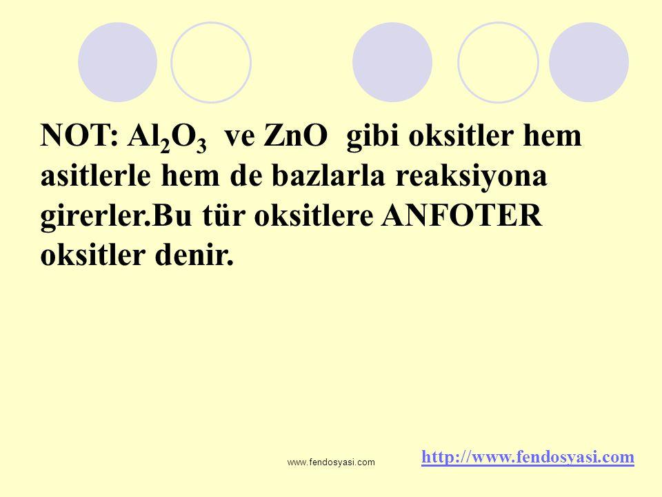 www.fendosyasi.com NOT: Al 2 O 3 ve ZnO gibi oksitler hem asitlerle hem de bazlarla reaksiyona girerler.Bu tür oksitlere ANFOTER oksitler denir. http: