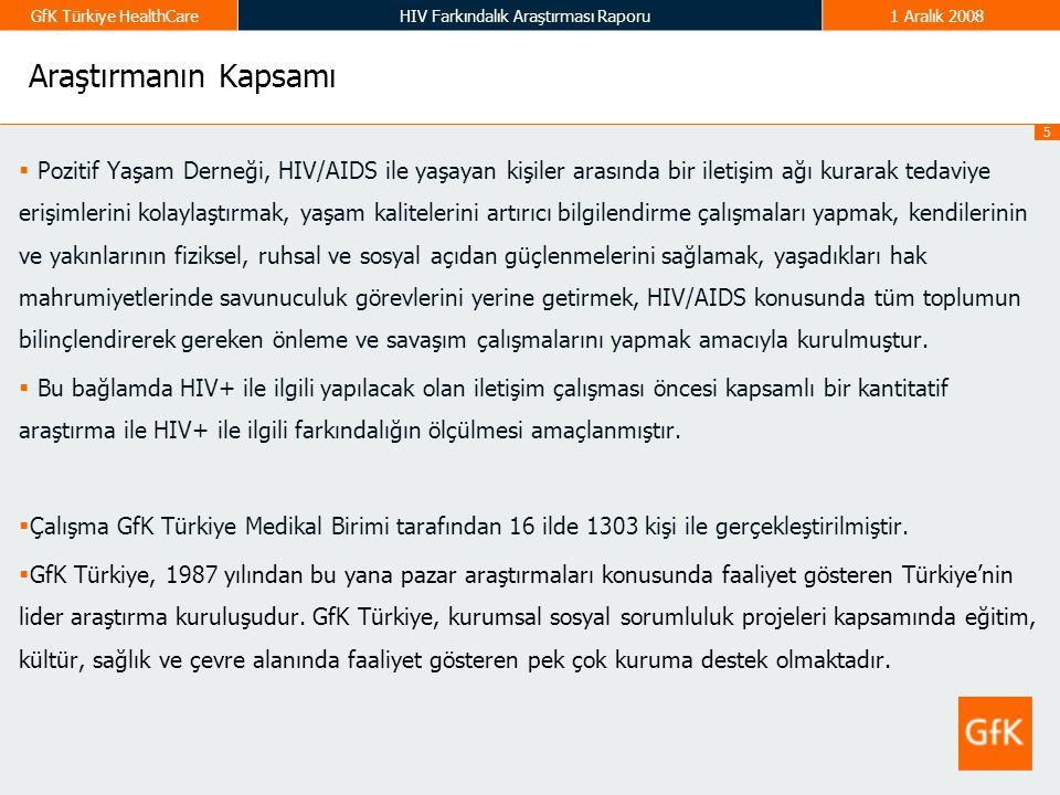 5 GfK Türkiye HealthCareHIV Farkındalık Araştırması Raporu1 Aralık 2008 Araştırmanın Kapsamı  Pozitif Yaşam Derneği, HIV/AIDS ile yaşayan kişiler ara