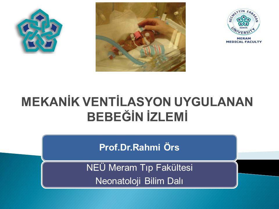 Prof.Dr.Rahmi Örs NEÜ Meram Tıp Fakültesi Neonatoloji Bilim Dalı MEKANİK VENTİLASYON UYGULANAN BEBEĞİN İZLEMİ