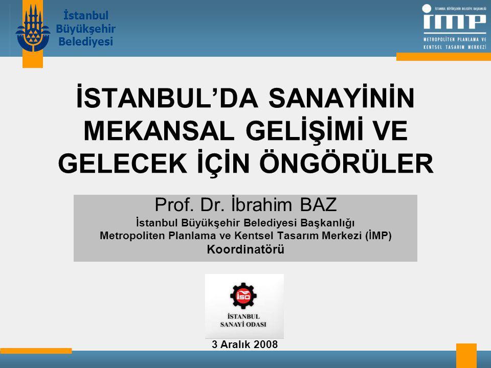 İstanbul Büyükşehir Belediyesi İSTANBUL'DA SANAYİNİN MEKANSAL GELİŞİMİ VE GELECEK İÇİN ÖNGÖRÜLER Prof.