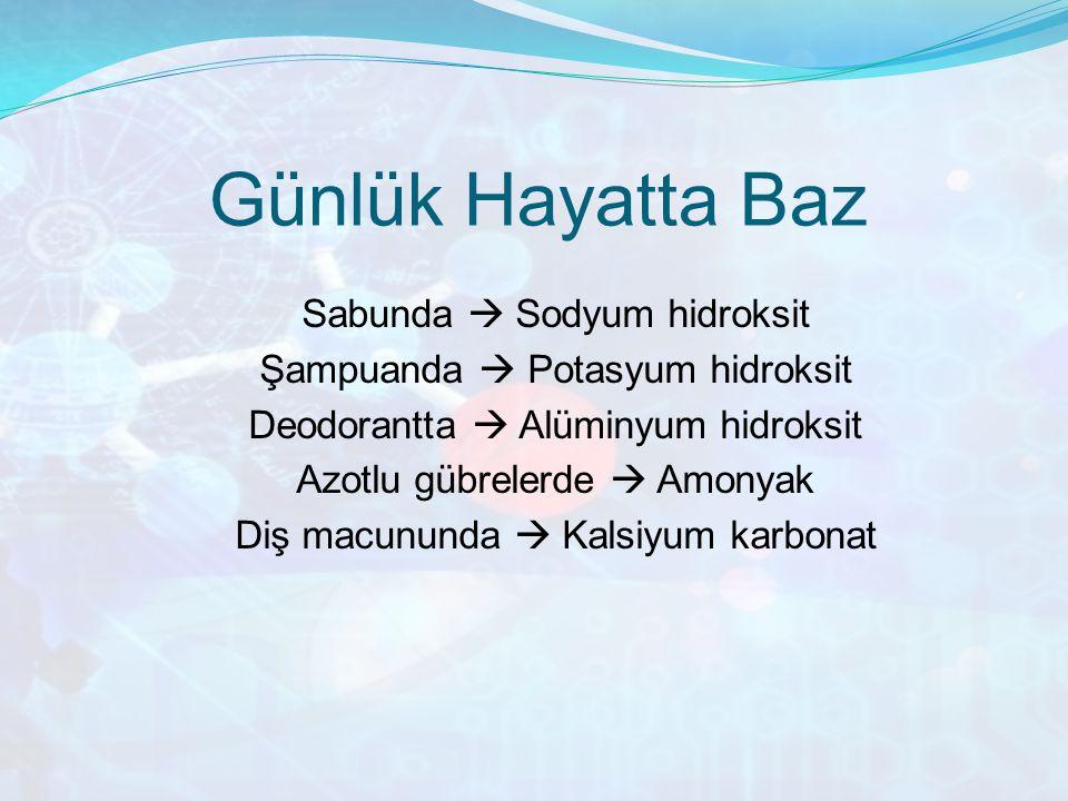 Günlük Hayatta Baz Sabunda  Sodyum hidroksit Şampuanda  Potasyum hidroksit Deodorantta  Alüminyum hidroksit Azotlu gübrelerde  Amonyak Diş macunun