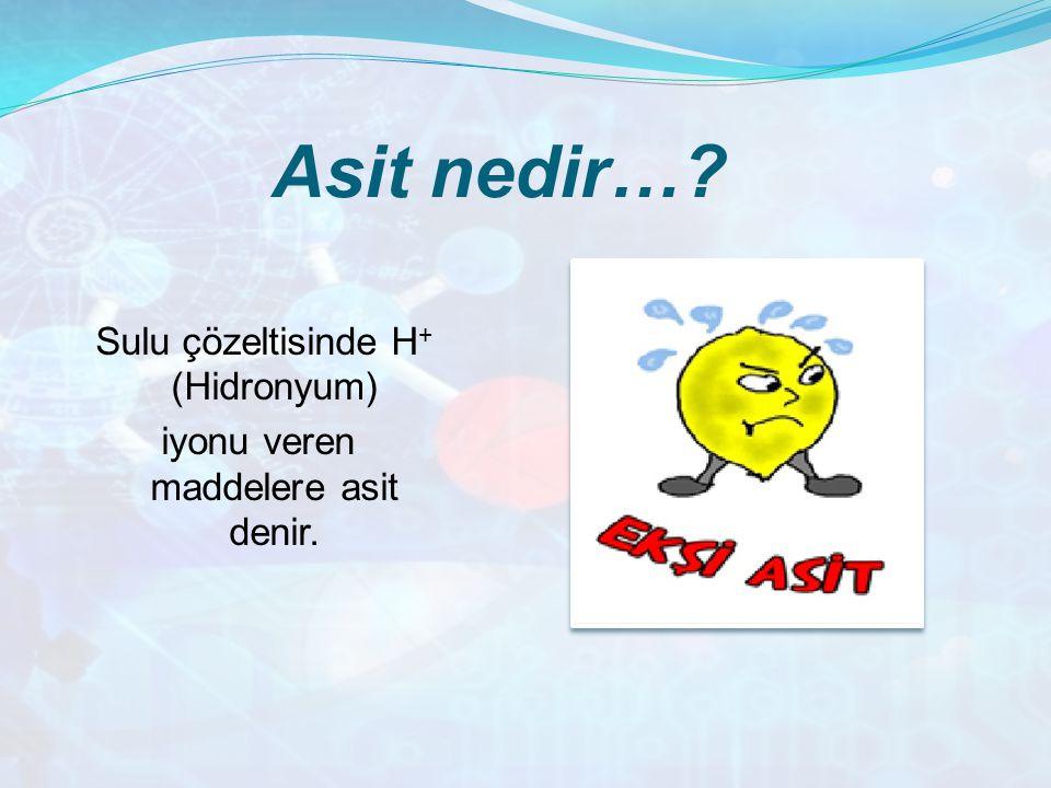 Asit nedir…? Sulu çözeltisinde H + (Hidronyum) iyonu veren maddelere asit denir.