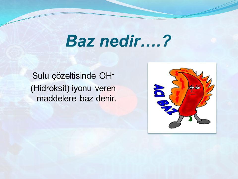 Baz nedir….? Sulu çözeltisinde OH - (Hidroksit) iyonu veren maddelere baz denir.