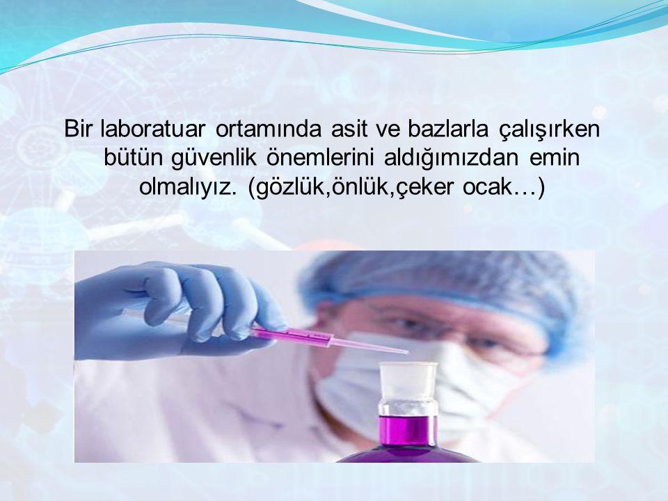Bir laboratuar ortamında asit ve bazlarla çalışırken bütün güvenlik önemlerini aldığımızdan emin olmalıyız. (gözlük,önlük,çeker ocak…)