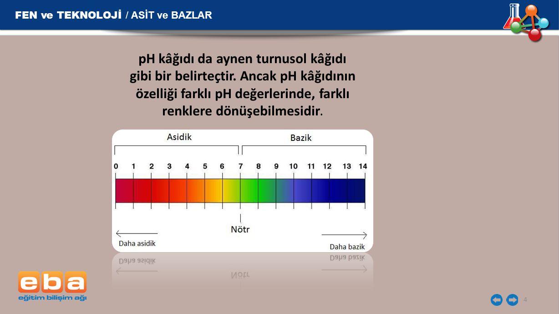 4 pH kâğıdı da aynen turnusol kâğıdı gibi bir belirteçtir. Ancak pH kâğıdının özelliği farklı pH değerlerinde, farklı renklere dönüşebilmesidir.