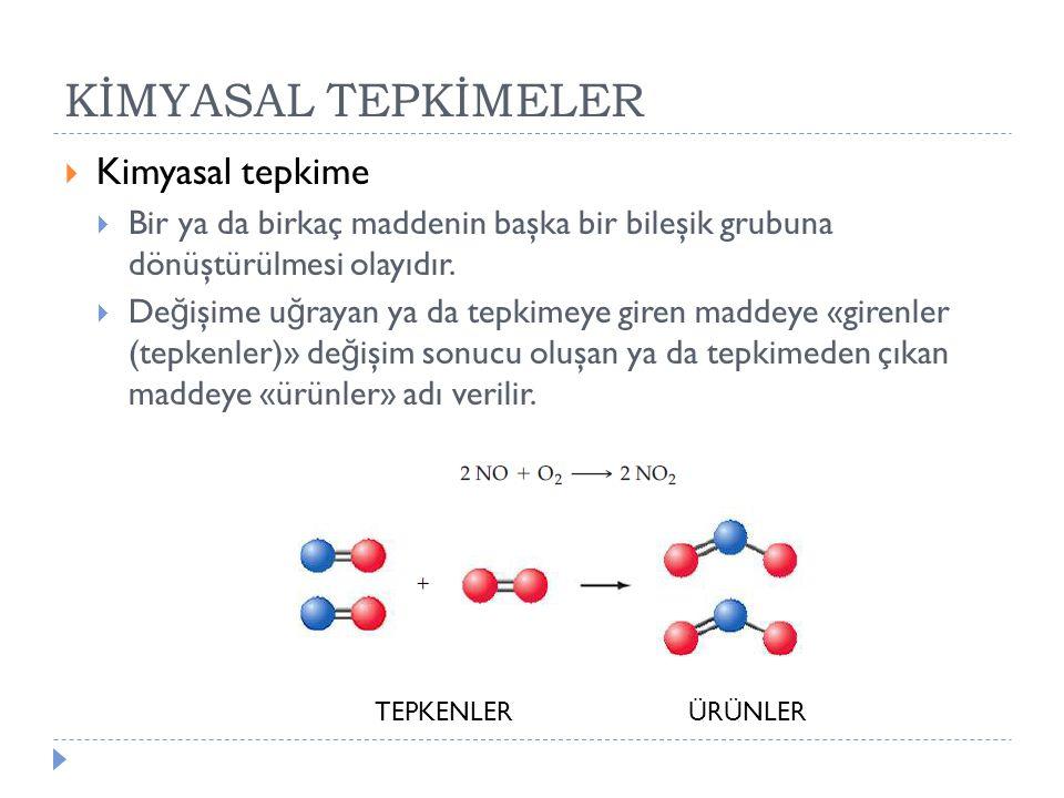  Kimyasal tepkime  Bir ya da birkaç maddenin başka bir bileşik grubuna dönüştürülmesi olayıdır.