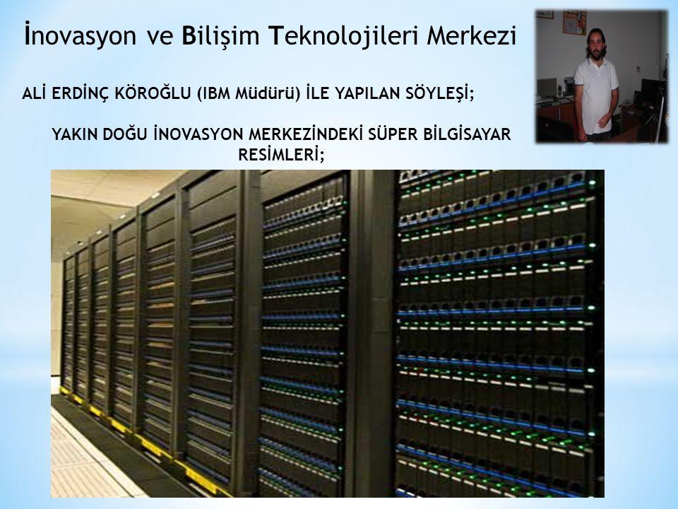 İnovasyon ve Bilişim Teknolojileri Merkezi ALİ ERDİNÇ KÖROĞLU (IBM Müdürü) İLE YAPILAN SÖYLEŞİ; YAKIN DOĞU İNOVASYON MERKEZİNDEKİ SÜPER BİLGİSAYAR RESİMLERİ;