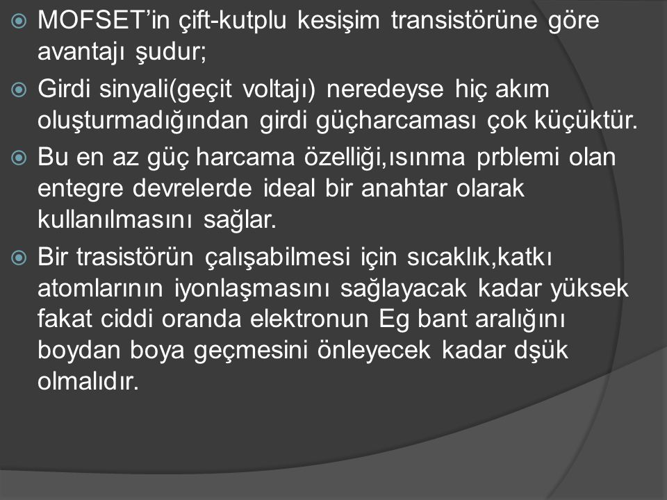  MOFSET'in çift-kutplu kesişim transistörüne göre avantajı şudur;  Girdi sinyali(geçit voltajı) neredeyse hiç akım oluşturmadığından girdi güçharcam