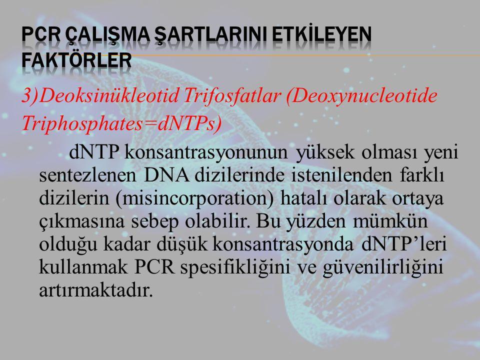 3)Deoksinükleotid Trifosfatlar (Deoxynucleotide Triphosphates=dNTPs) dNTP konsantrasyonunun yüksek olması yeni sentezlenen DNA dizilerinde istenilenden farklı dizilerin (misincorporation) hatalı olarak ortaya çıkmasına sebep olabilir.