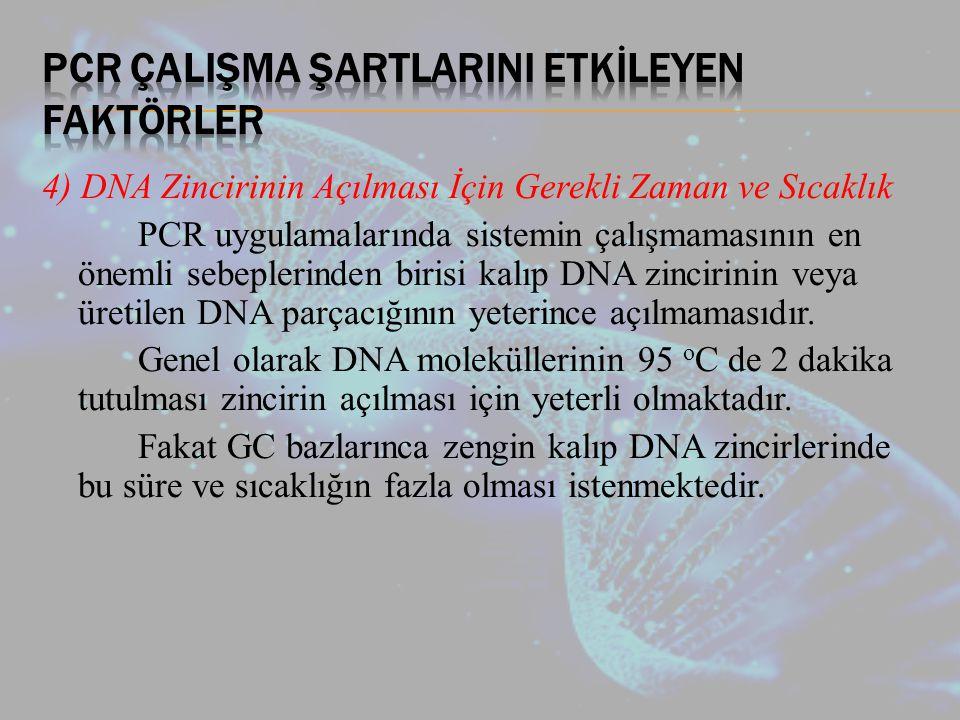 4) DNA Zincirinin Açılması İçin Gerekli Zaman ve Sıcaklık PCR uygulamalarında sistemin çalışmamasının en önemli sebeplerinden birisi kalıp DNA zincirinin veya üretilen DNA parçacığının yeterince açılmamasıdır.