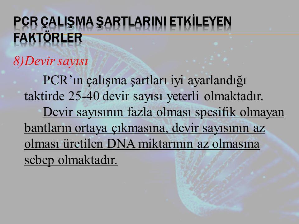 8)Devir sayısı PCR'ın çalışma şartları iyi ayarlandığı taktirde 25-40 devir sayısı yeterli olmaktadır.