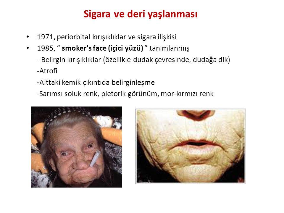 Sigara ve deri yaşlanması 1971, periorbital kırışıklıklar ve sigara ilişkisi 1985, smoker s face (içici yüzü) tanımlanmış - Belirgin kırışıklıklar (özellikle dudak çevresinde, dudağa dik) -Atrofi -Alttaki kemik çıkıntıda belirginleşme -Sarımsı soluk renk, pletorik görünüm, mor-kırmızı renk