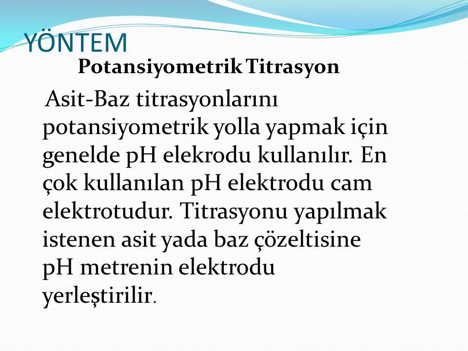 YÖNTEM Potansiyometrik Titrasyon Asit-Baz titrasyonlarını potansiyometrik yolla yapmak için genelde pH elekrodu kullanılır.