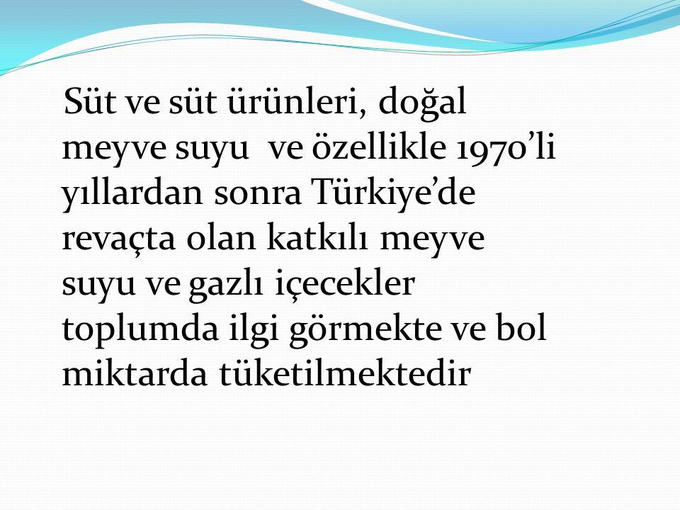 Süt ve süt ürünleri, doğal meyve suyu ve özellikle 1970'li yıllardan sonra Türkiye'de revaçta olan katkılı meyve suyu ve gazlı içecekler toplumda ilgi görmekte ve bol miktarda tüketilmektedir