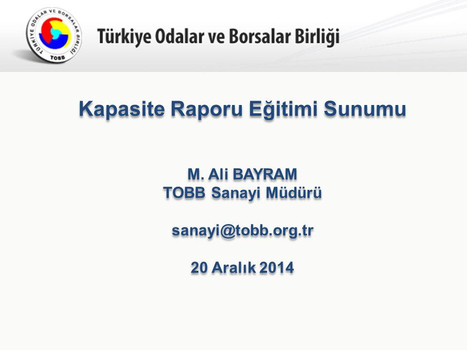 Türkiye Odalar ve Borsalar Birliği Kapasite Raporu Eğitimi Sunumu M. Ali BAYRAM TOBB Sanayi Müdürü sanayi@tobb.org.tr 20 Aralık 2014