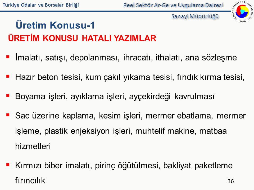 Türkiye Odalar ve Borsalar Birliği Üretim Konusu-1 36 Reel Sektör Ar-Ge ve Uygulama Dairesi Sanayi Müdürlüğü ÜRETİM KONUSU HATALI YAZIMLAR  İmalatı,