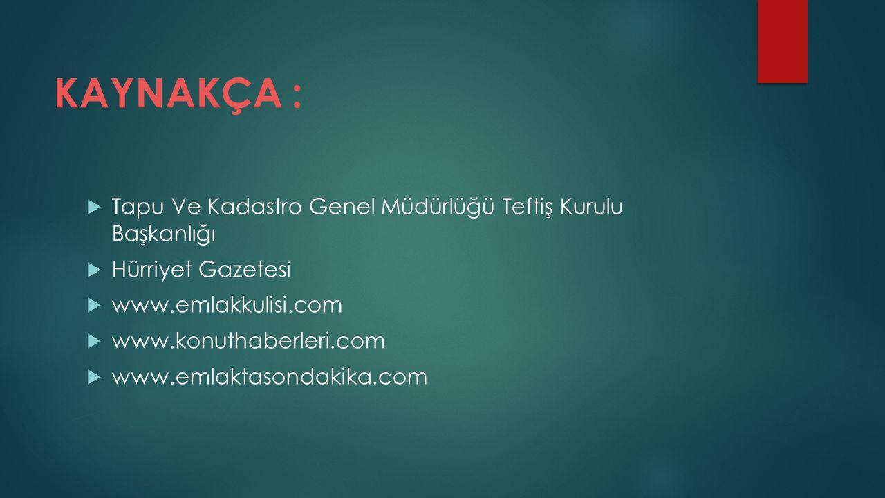 KAYNAKÇA :  Tapu Ve Kadastro Genel Müdürlüğü Teftiş Kurulu Başkanlığı  Hürriyet Gazetesi  www.emlakkulisi.com  www.konuthaberleri.com  www.emlaktasondakika.com
