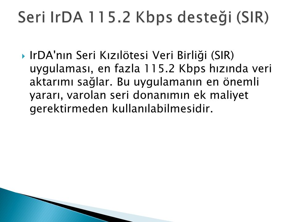  IrDA'nın Seri Kızılötesi Veri Birliği (SIR) uygulaması, en fazla 115.2 Kbps hızında veri aktarımı sağlar. Bu uygulamanın en önemli yararı, varolan s