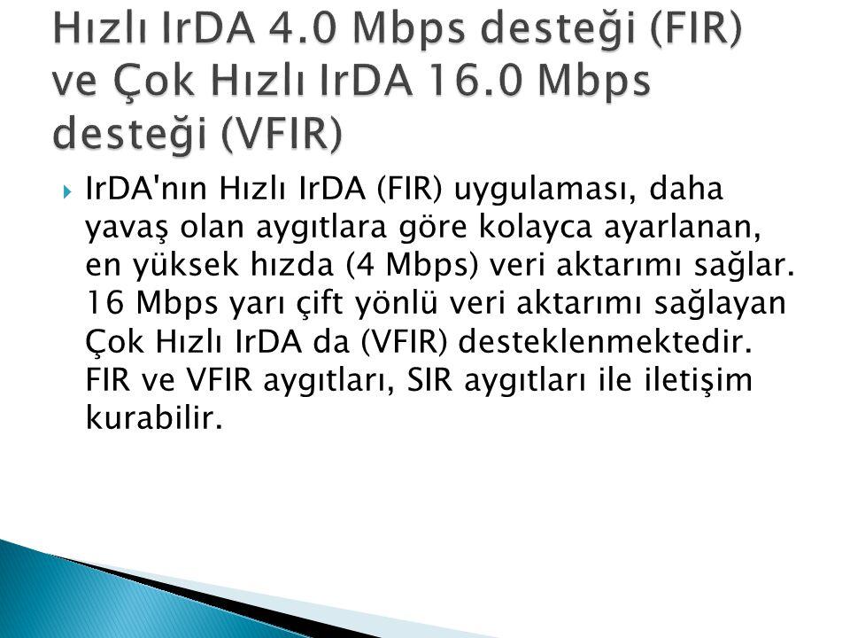  IrDA'nın Hızlı IrDA (FIR) uygulaması, daha yavaş olan aygıtlara göre kolayca ayarlanan, en yüksek hızda (4 Mbps) veri aktarımı sağlar. 16 Mbps yarı