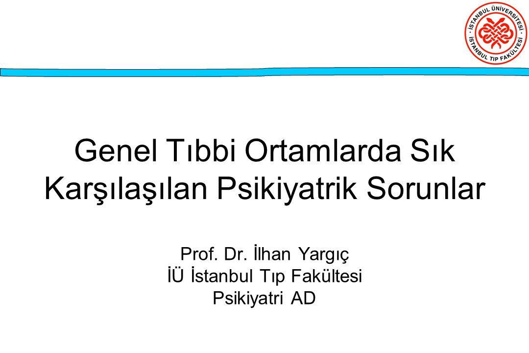 Genel Tıbbi Ortamlarda Sık Karşılaşılan Psikiyatrik Sorunlar Prof. Dr. İlhan Yargıç İÜ İstanbul Tıp Fakültesi Psikiyatri AD