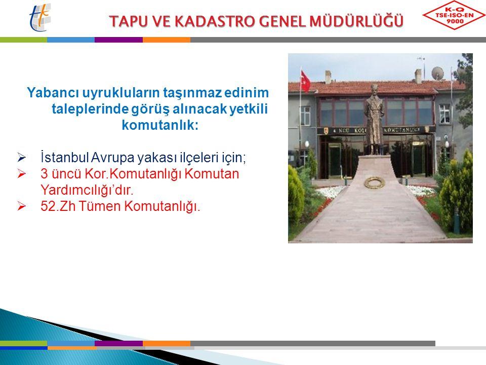 TAPU VE KADASTRO GENEL MÜDÜRLÜĞÜ Yabancı uyrukluların taşınmaz edinim taleplerinde görüş alınacak yetkili komutanlık:  İstanbul Avrupa yakası ilçeler