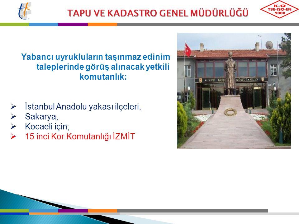TAPU VE KADASTRO GENEL MÜDÜRLÜĞÜ Yabancı uyrukluların taşınmaz edinim taleplerinde görüş alınacak yetkili komutanlık:  İstanbul Anadolu yakası ilçele