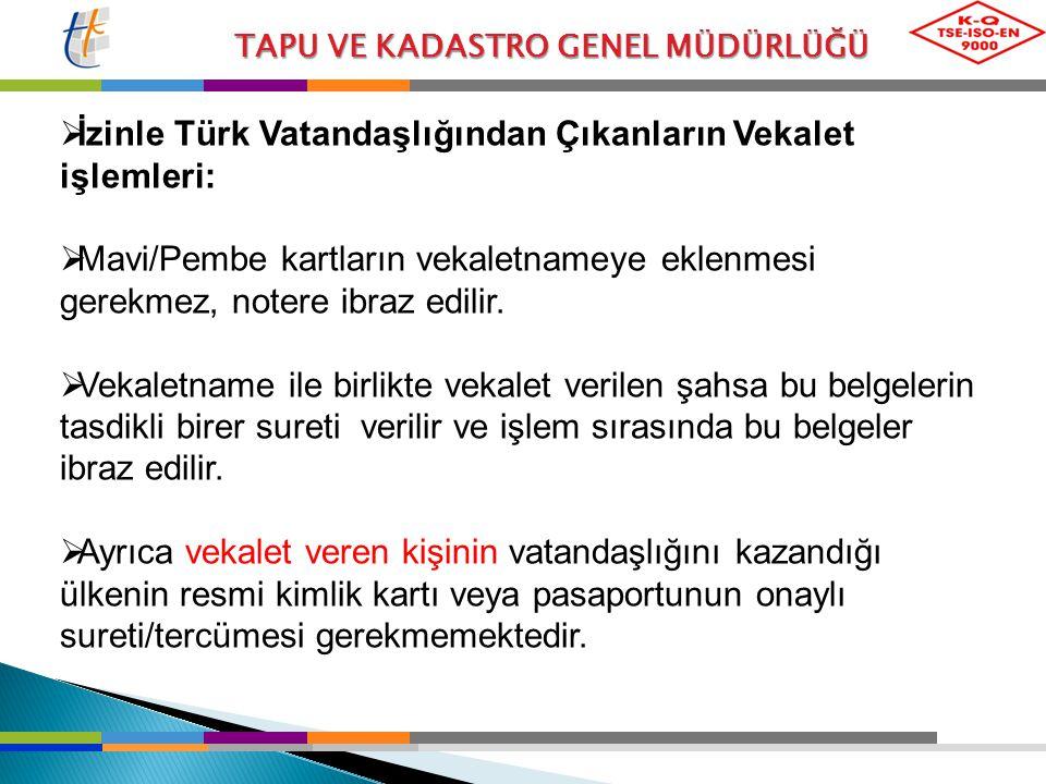 TAPU VE KADASTRO GENEL MÜDÜRLÜĞÜ  İzinle Türk Vatandaşlığından Çıkanların Vekalet işlemleri:  Mavi/Pembe kartların vekaletnameye eklenmesi gerekmez,