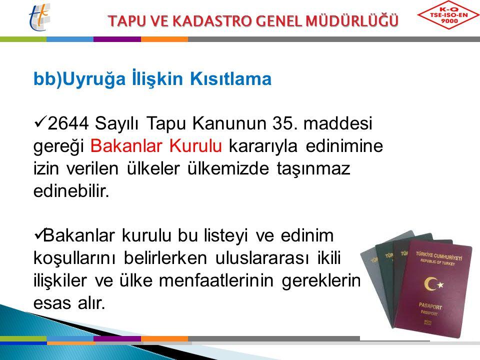 TAPU VE KADASTRO GENEL MÜDÜRLÜĞÜ bb)Uyruğa İlişkin Kısıtlama 2644 Sayılı Tapu Kanunun 35. maddesi gereği Bakanlar Kurulu kararıyla edinimine izin veri