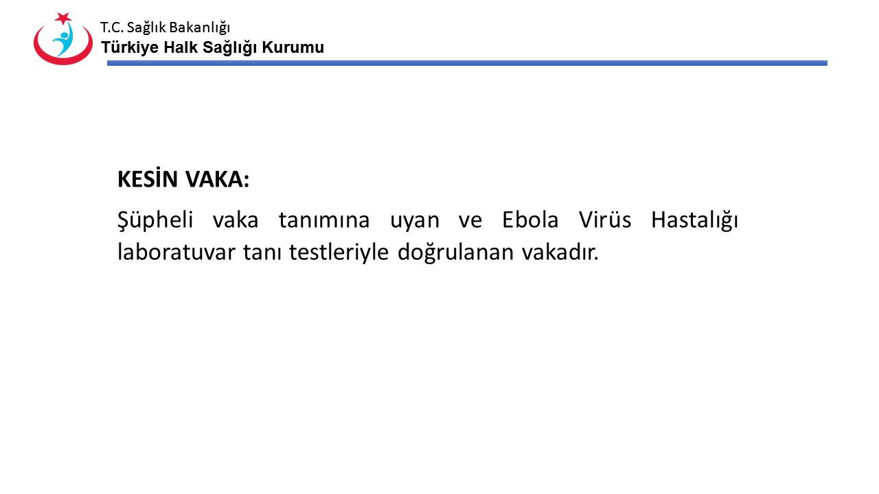 T.C. Sağlık Bakanlığı Türkiye Halk Sağlığı Kurumu T.C. Sağlık Bakanlığı Türkiye Halk Sağlığı Kurumu KESİN VAKA: Şüpheli vaka tanımına uyan ve Ebola Vi