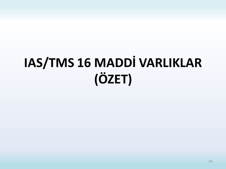 IAS/TMS 16 MADDİ VARLIKLAR (ÖZET) 80