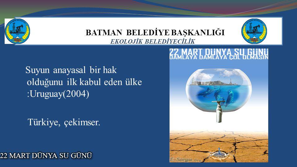 BATMAN BELEDİYE BAŞKANLIĞI EKOLOJİK BELEDİYECİLİK Suyun anayasal bir hak olduğunu ilk kabul eden ülke :Uruguay(2004) Türkiye, çekimser.