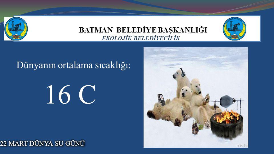 BATMAN BELEDİYE BAŞKANLIĞI EKOLOJİK BELEDİYECİLİK Dünyanın ortalama sıcaklığı: 16 C