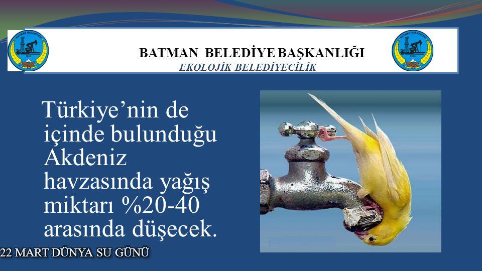 BATMAN BELEDİYE BAŞKANLIĞI EKOLOJİK BELEDİYECİLİK Türkiye'nin de içinde bulunduğu Akdeniz havzasında yağış miktarı %20-40 arasında düşecek.