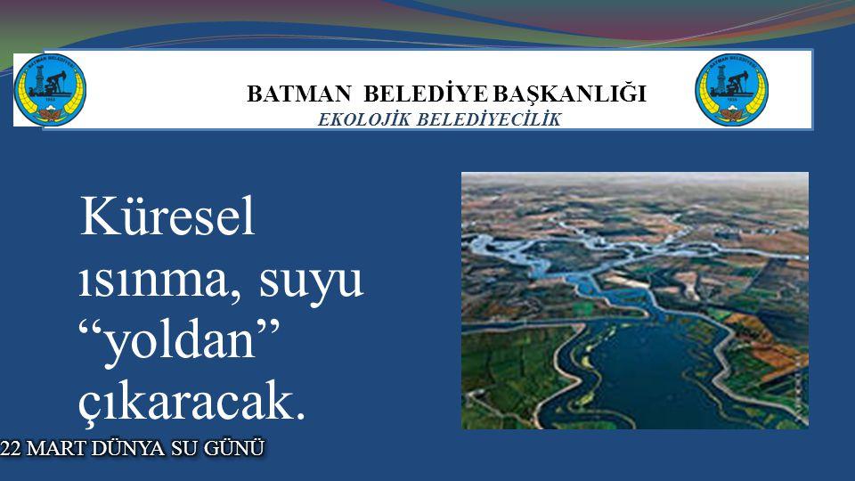 """BATMAN BELEDİYE BAŞKANLIĞI EKOLOJİK BELEDİYECİLİK Küresel ısınma, suyu """"yoldan"""" çıkaracak."""