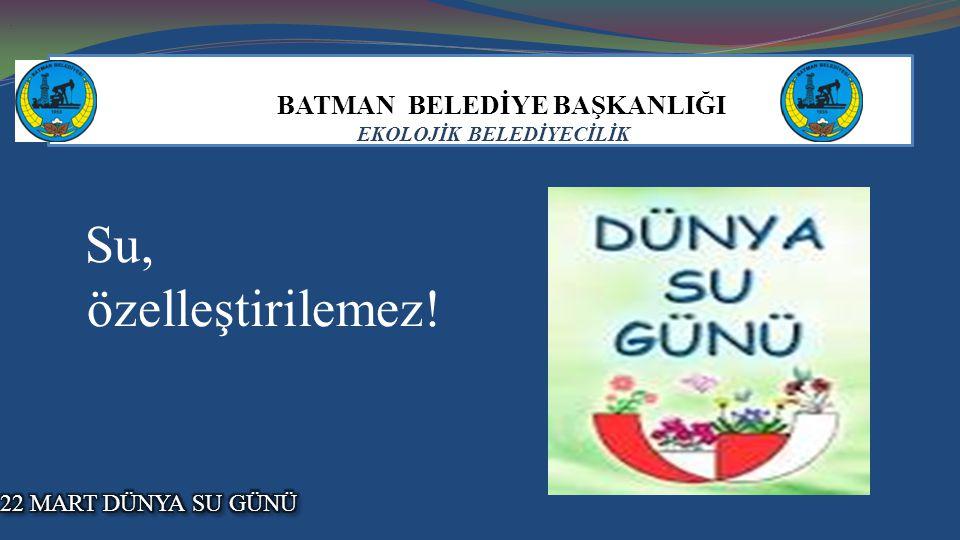 BATMAN BELEDİYE BAŞKANLIĞI EKOLOJİK BELEDİYECİLİK Su, özelleştirilemez!..