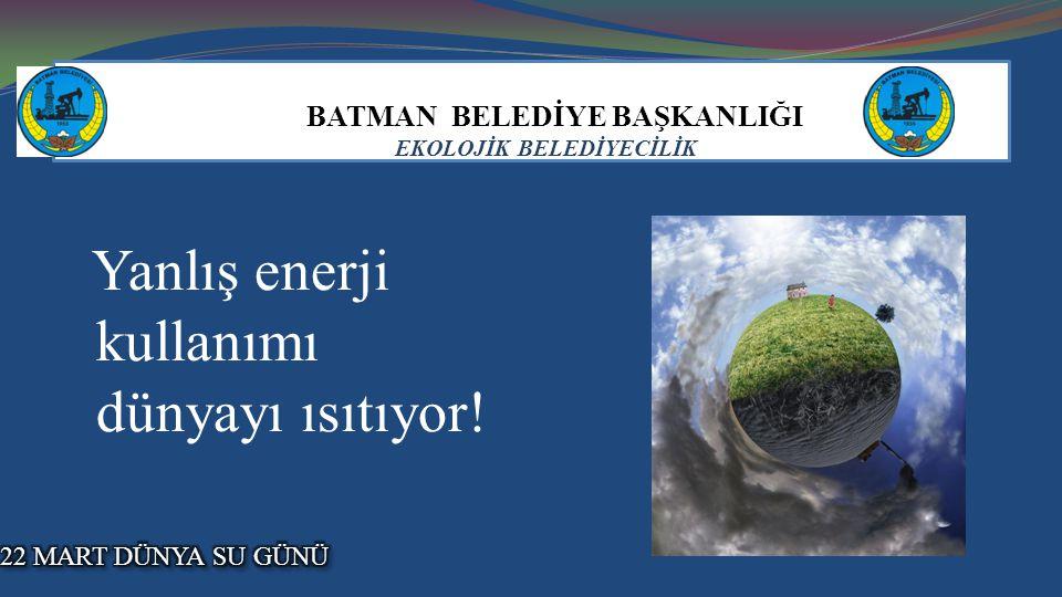 BATMAN BELEDİYE BAŞKANLIĞI EKOLOJİK BELEDİYECİLİK Yanlış enerji kullanımı dünyayı ısıtıyor!.