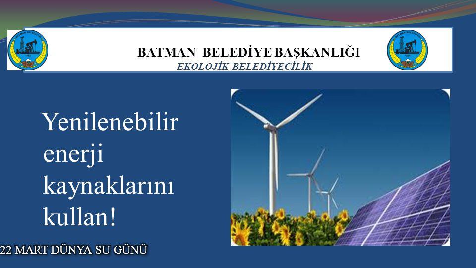 BATMAN BELEDİYE BAŞKANLIĞI EKOLOJİK BELEDİYECİLİK Yenilenebilir enerji kaynaklarını kullan!