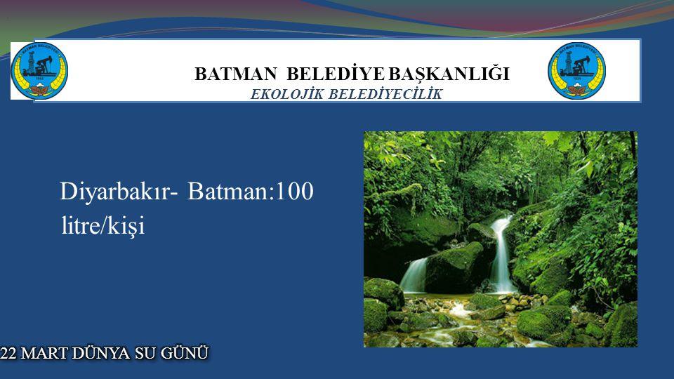 BATMAN BELEDİYE BAŞKANLIĞI EKOLOJİK BELEDİYECİLİK Diyarbakır- Batman:100 litre/kişi..