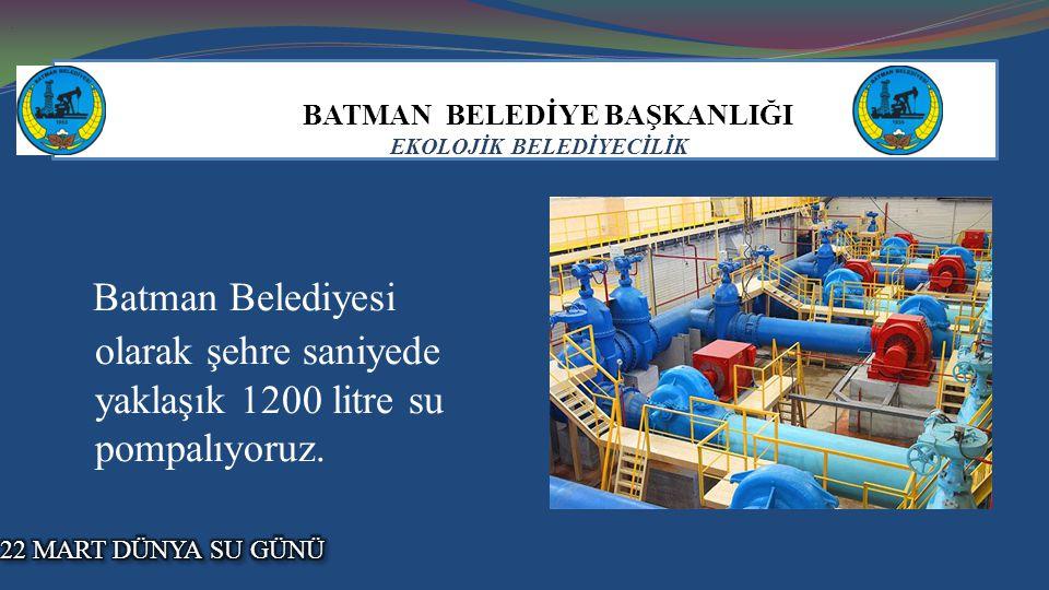 BATMAN BELEDİYE BAŞKANLIĞI EKOLOJİK BELEDİYECİLİK Batman Belediyesi olarak şehre saniyede yaklaşık 1200 litre su pompalıyoruz...