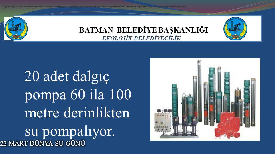 BATMAN BELEDİYE BAŞKANLIĞI EKOLOJİK BELEDİYECİLİK 20 adet dalgıç pompa 60 ila 100 metre derinlikten su pompalıyor.